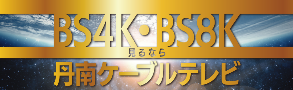 BS4K・BS8K見るなら丹南ケーブルテレビ!!